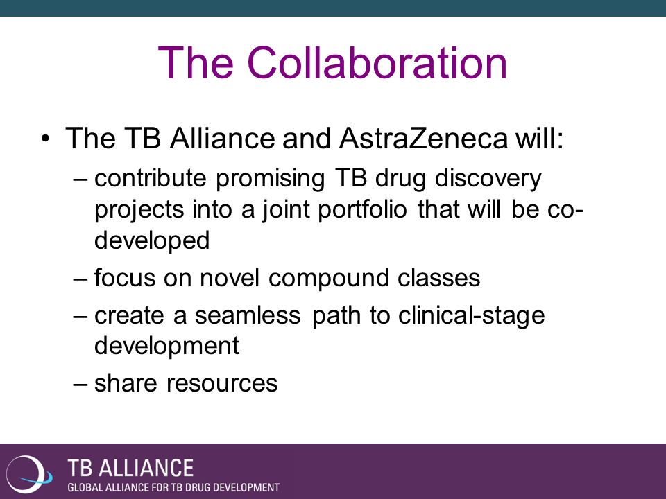 The Collaboration The TB Alliance and AstraZeneca will: –contribute promising TB drug discovery projects into a joint portfolio that will be co- devel