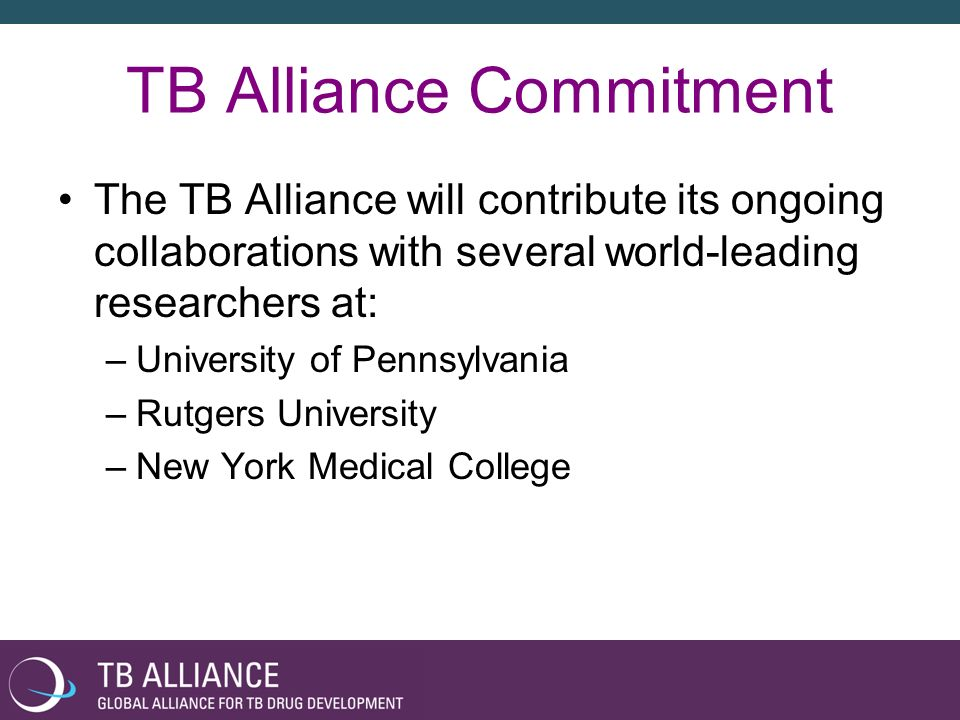 TB Alliance Commitment The TB Alliance will contribute its ongoing collaborations with several world-leading researchers at: –University of Pennsylvan