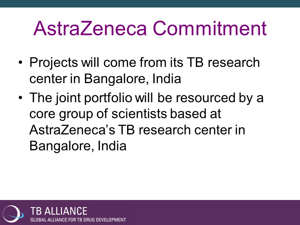 AstraZeneca Commitment Projects will come from its TB research center in Bangalore, India The joint portfolio will be resourced by a core group of sci