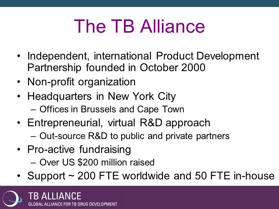 The TB Alliance Independent, international Product Development Partnership founded in October 2000 Non-profit organization Headquarters in New York Ci