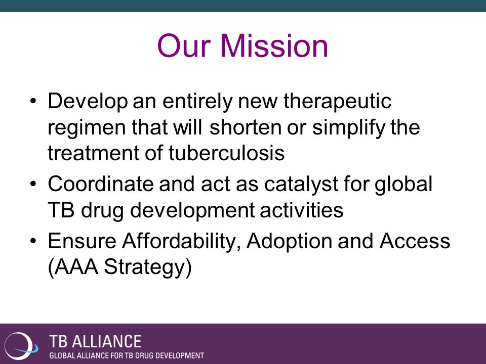 Our Mission Develop an entirely new therapeutic regimen that will shorten or simplify the treatment of tuberculosis Coordinate and act as catalyst for