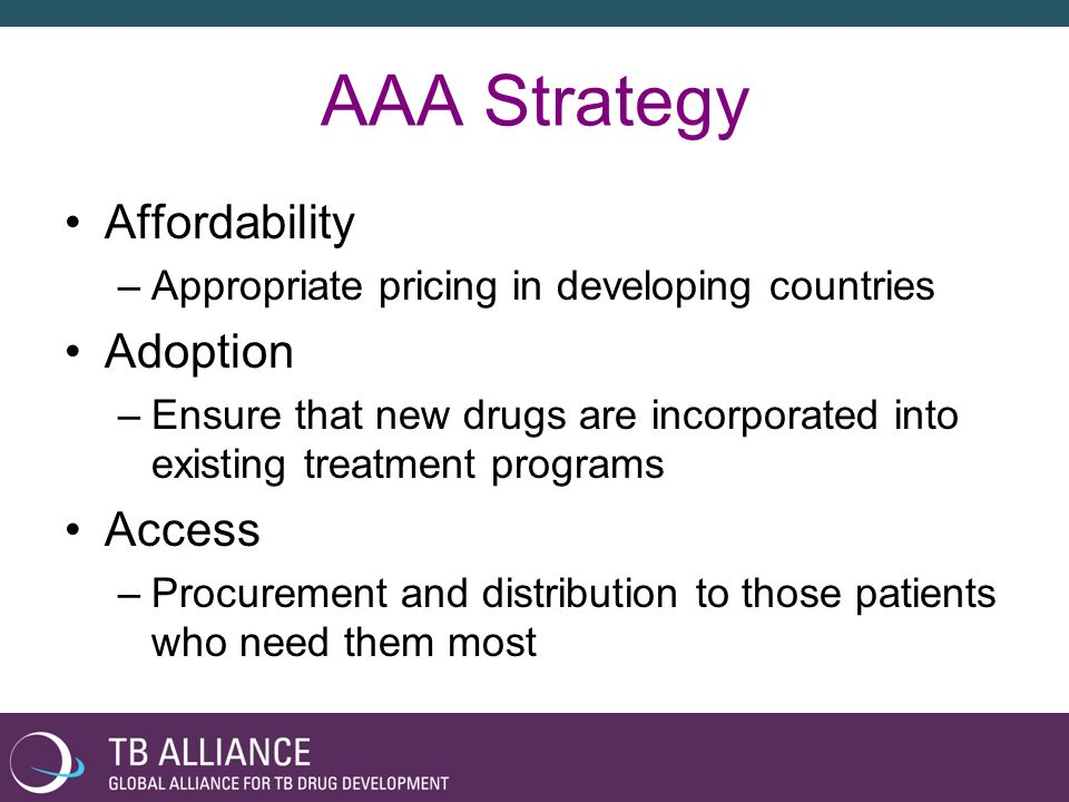 AAA Strategy Affordability –Appropriate pricing in developing countries Adoption –Ensure that new drugs are incorporated into existing treatment progr