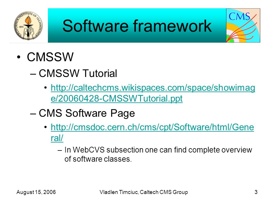 August 15, 2006Vladlen Timciuc, Caltech CMS Group3 Software framework CMSSW –CMSSW Tutorial   e/ CMSSWTutorial.ppthttp://caltechcms.wikispaces.com/space/showimag e/ CMSSWTutorial.ppt –CMS Software Page   ral/  ral/ –In WebCVS subsection one can find complete overview of software classes.