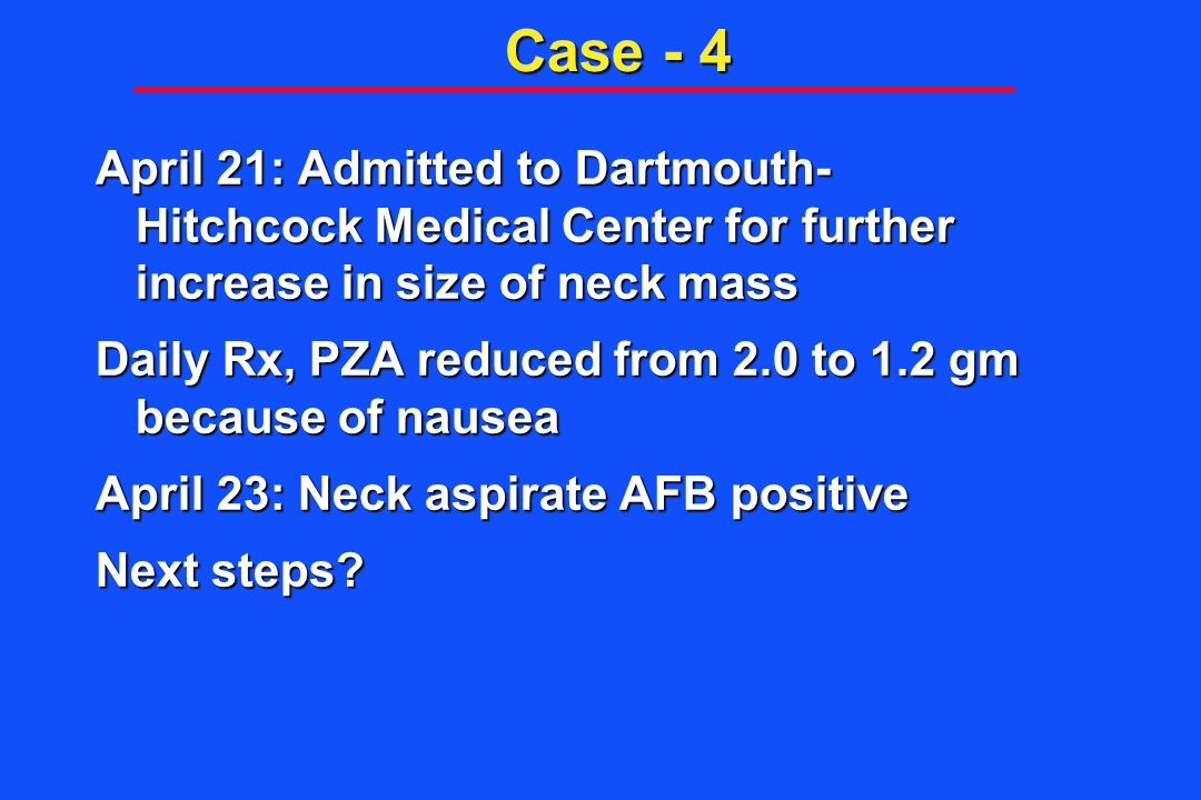 Case - 4 April 21: Admitted to Dartmouth- Hitchcock Medical Center for further increase in size of neck mass Daily Rx, PZA reduced from 2.0 to 1.2 gm
