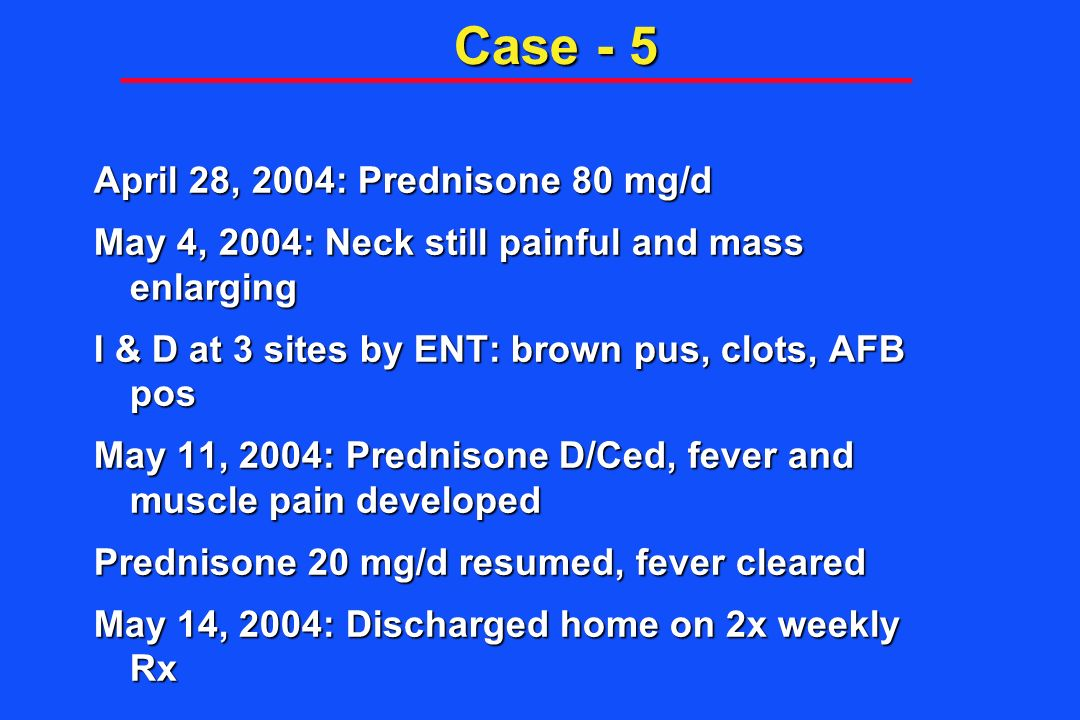 Case - 5 April 28, 2004: Prednisone 80 mg/d May 4, 2004: Neck still painful and mass enlarging I & D at 3 sites by ENT: brown pus, clots, AFB pos May