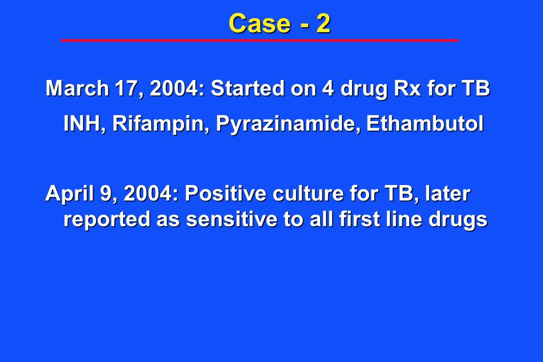 Case - 2 March 17, 2004: Started on 4 drug Rx for TB INH, Rifampin, Pyrazinamide, Ethambutol April 9, 2004: Positive culture for TB, later reported as