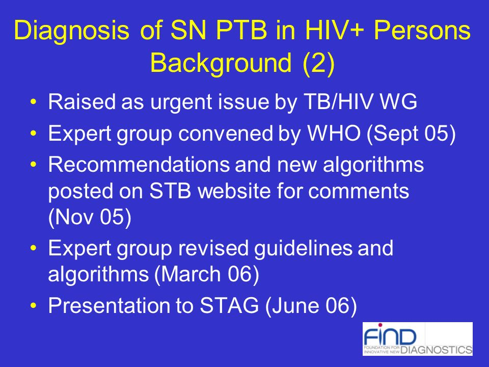 Diagnosis of SN PTB in HIV+ Persons Background (2) Raised as urgent issue by TB/HIV WG Expert group convened by WHO (Sept 05) Recommendations and new