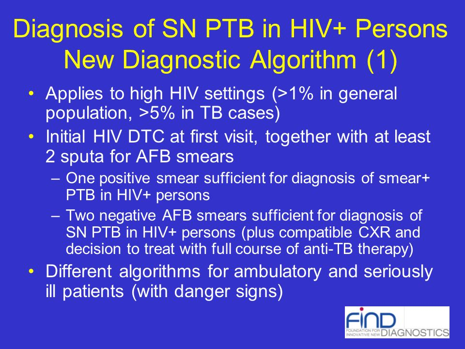 Diagnosis of SN PTB in HIV+ Persons New Diagnostic Algorithm (1) Applies to high HIV settings (>1% in general population, >5% in TB cases) Initial HIV