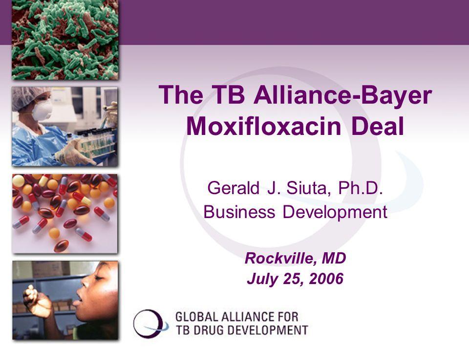 The TB Alliance-Bayer Moxifloxacin Deal Gerald J. Siuta, Ph.D. Business Development Rockville, MD July 25, 2006