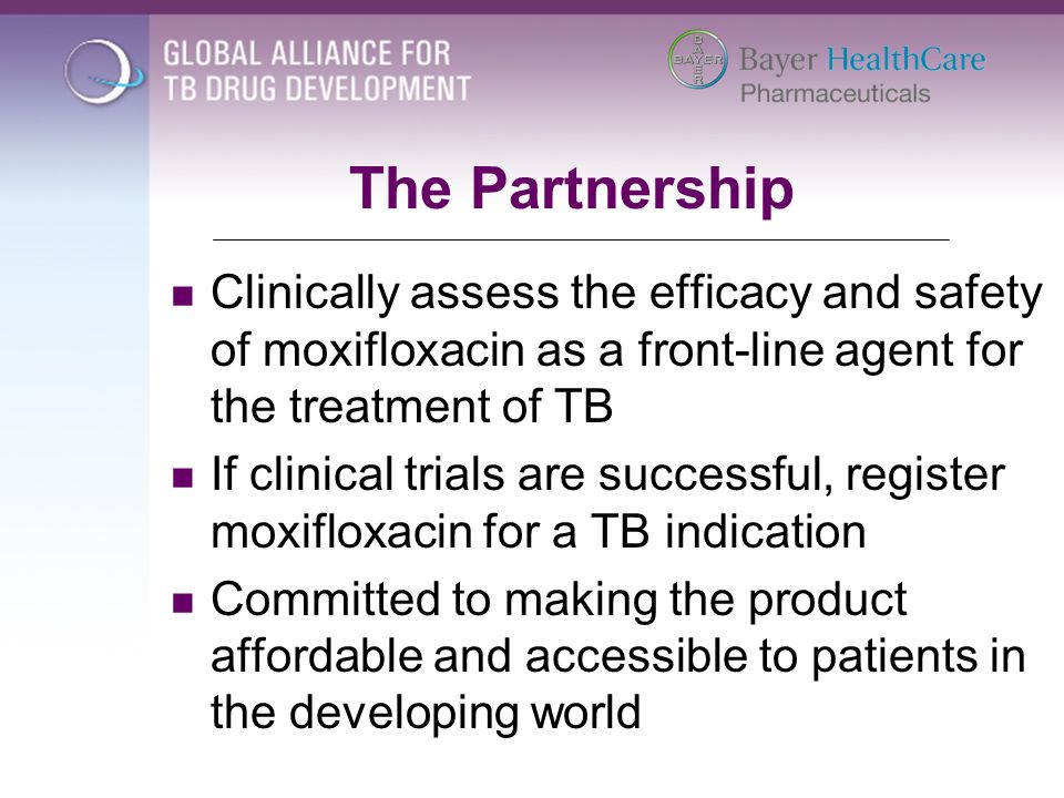 The Partnership Clinically assess the efficacy and safety of moxifloxacin as a front-line agent for the treatment of TB If clinical trials are success