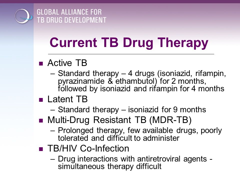 Current TB Drug Therapy Active TB –Standard therapy – 4 drugs (isoniazid, rifampin, pyrazinamide & ethambutol) for 2 months, followed by isoniazid and
