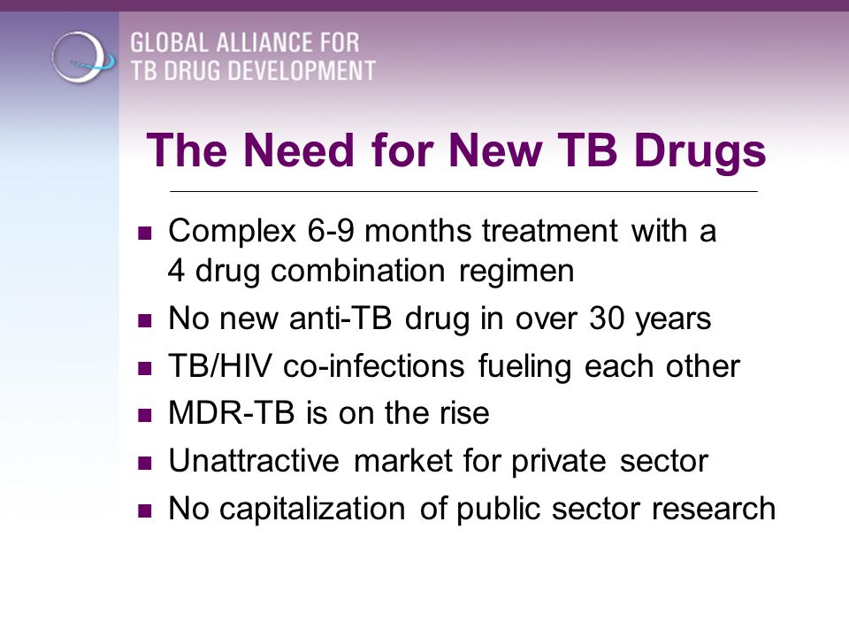 The Need for New TB Drugs Complex 6-9 months treatment with a 4 drug combination regimen No new anti-TB drug in over 30 years TB/HIV co-infections fue