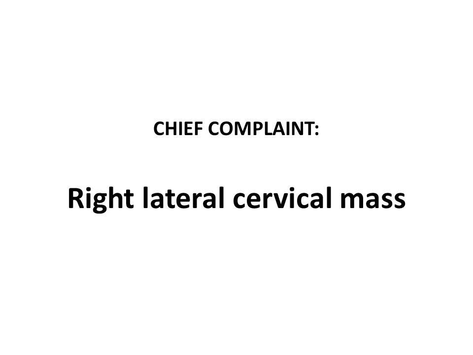 CHIEF COMPLAINT: Right lateral cervical mass