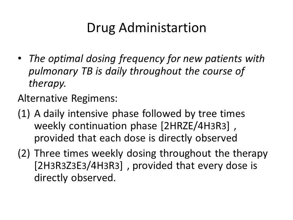 Drug Administartion The optimal dosing frequency for new patients with pulmonary TB is daily throughout the course of therapy. Alternative Regimens: (