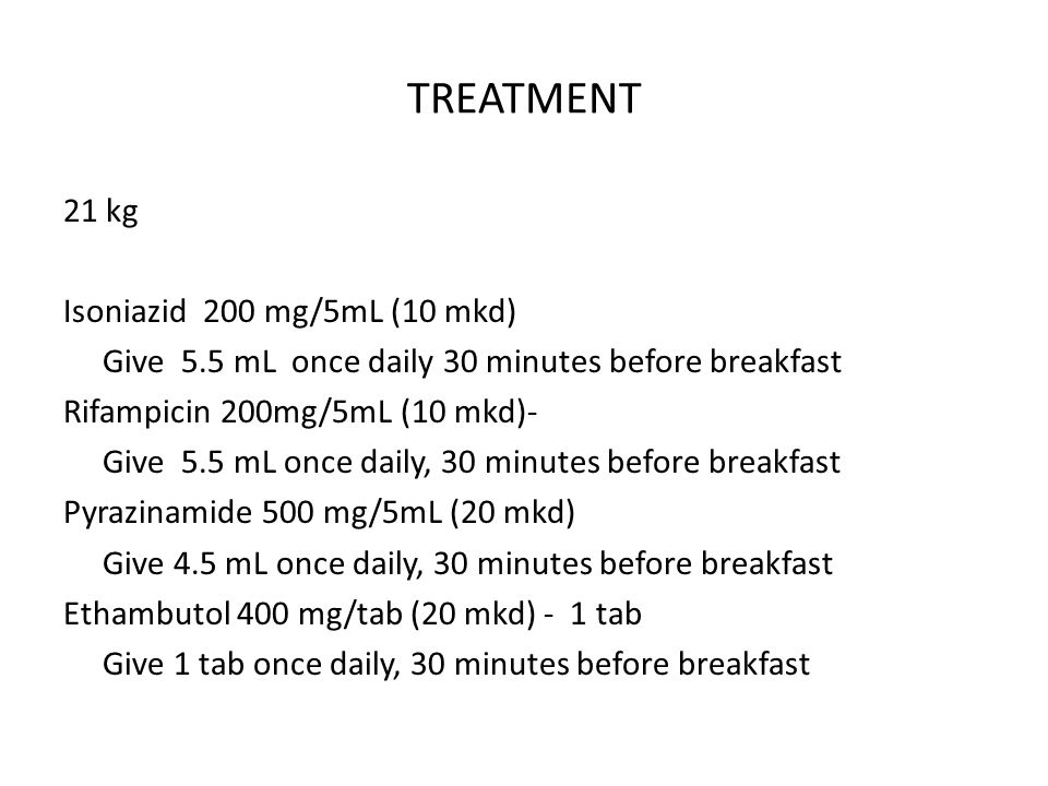 TREATMENT 21 kg Isoniazid 200 mg/5mL (10 mkd) Give 5.5 mL once daily 30 minutes before breakfast Rifampicin 200mg/5mL (10 mkd)- Give 5.5 mL once daily