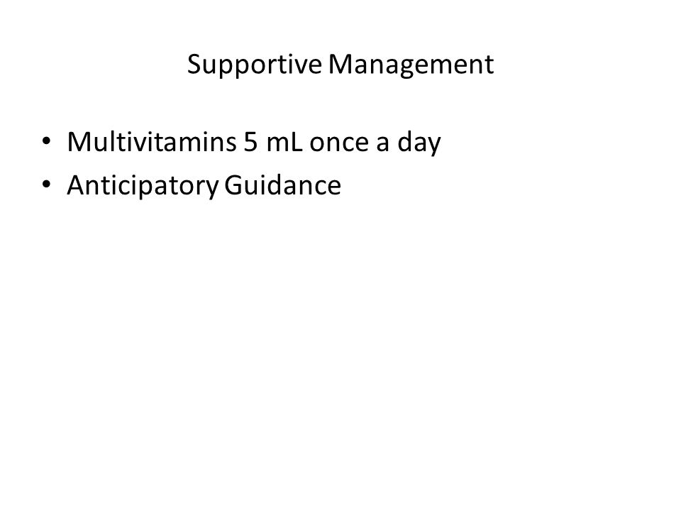 Supportive Management Multivitamins 5 mL once a day Anticipatory Guidance