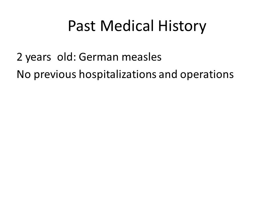 Past Medical History 2 years old: German measles No previous hospitalizations and operations