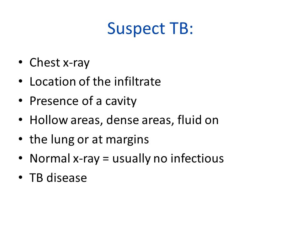 Suspect TB: Chest x-ray Location of the infiltrate Presence of a cavity Hollow areas, dense areas, fluid on the lung or at margins Normal x-ray = usua