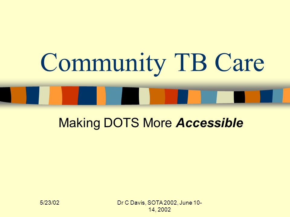 5/23/02Dr C Davis, SOTA 2002, June 10- 14, 2002 Community TB Care Making DOTS More Accessible
