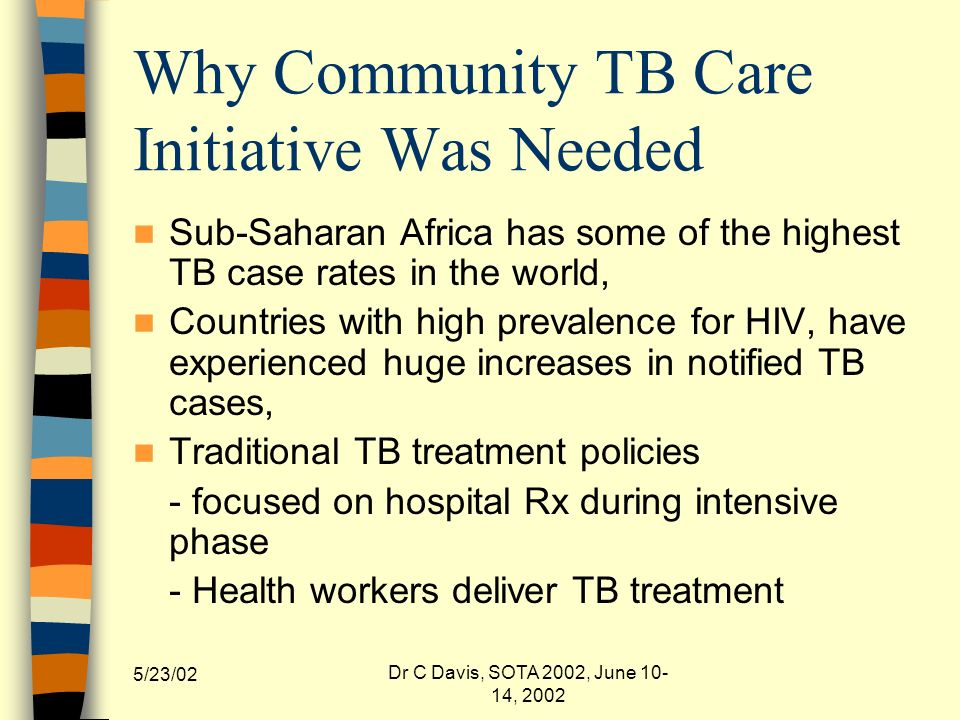 5/23/02 Dr C Davis, SOTA 2002, June 10- 14, 2002 Why Community TB Care Initiative Was Needed Sub-Saharan Africa has some of the highest TB case rates in the world, Countries with high prevalence for HIV, have experienced huge increases in notified TB cases, Traditional TB treatment policies - focused on hospital Rx during intensive phase - Health workers deliver TB treatment