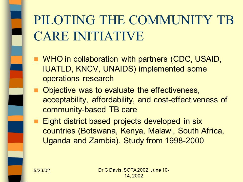 5/23/02 Dr C Davis, SOTA 2002, June 10- 14, 2002 PILOTING THE COMMUNITY TB CARE INITIATIVE WHO in collaboration with partners (CDC, USAID, IUATLD, KNCV, UNAIDS) implemented some operations research Objective was to evaluate the effectiveness, acceptability, affordability, and cost-effectiveness of community-based TB care Eight district based projects developed in six countries (Botswana, Kenya, Malawi, South Africa, Uganda and Zambia).