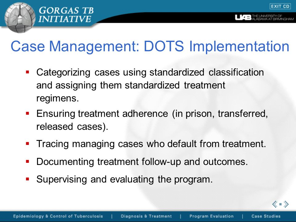 Case Management: DOTS Implementation Categorizing cases using standardized classification and assigning them standardized treatment regimens. Ensuring