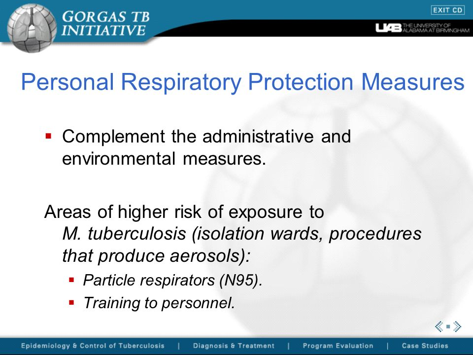 Personal Respiratory Protection Measures Complement the administrative and environmental measures. Areas of higher risk of exposure to M. tuberculosis