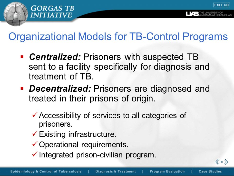 Organizational Models for TB-Control Programs Centralized: Prisoners with suspected TB sent to a facility specifically for diagnosis and treatment of
