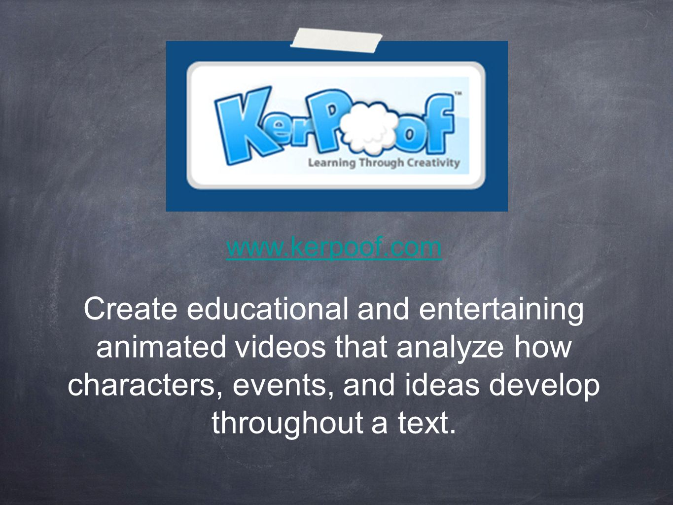 www.kerpoof.com Create educational and entertaining animated videos that analyze how characters, events, and ideas develop throughout a text.