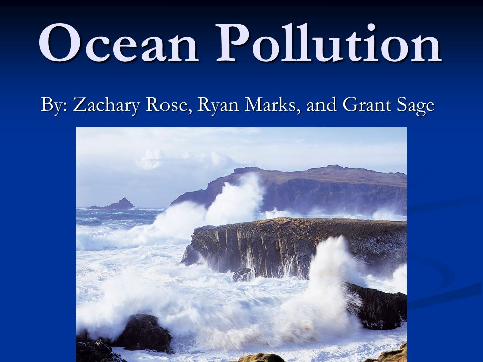 Ocean Pollution By: Zachary Rose, Ryan Marks, and Grant Sage