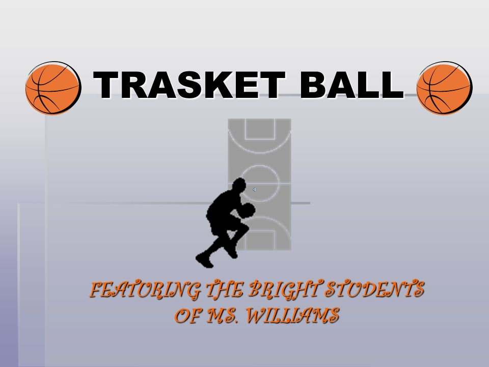 TRASKET BALL FEATURING THE BRIGHT STUDENTS OF MS. WILLIAMS