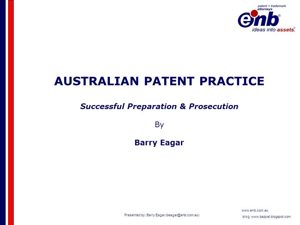 Presented by: Barry Eagar (beagar@enb.com.au) www.enb.com.au blog: www.bazpat.blogspot.com AUSTRALIAN PATENT PRACTICE Successful Preparation & Prosecution By Barry Eagar