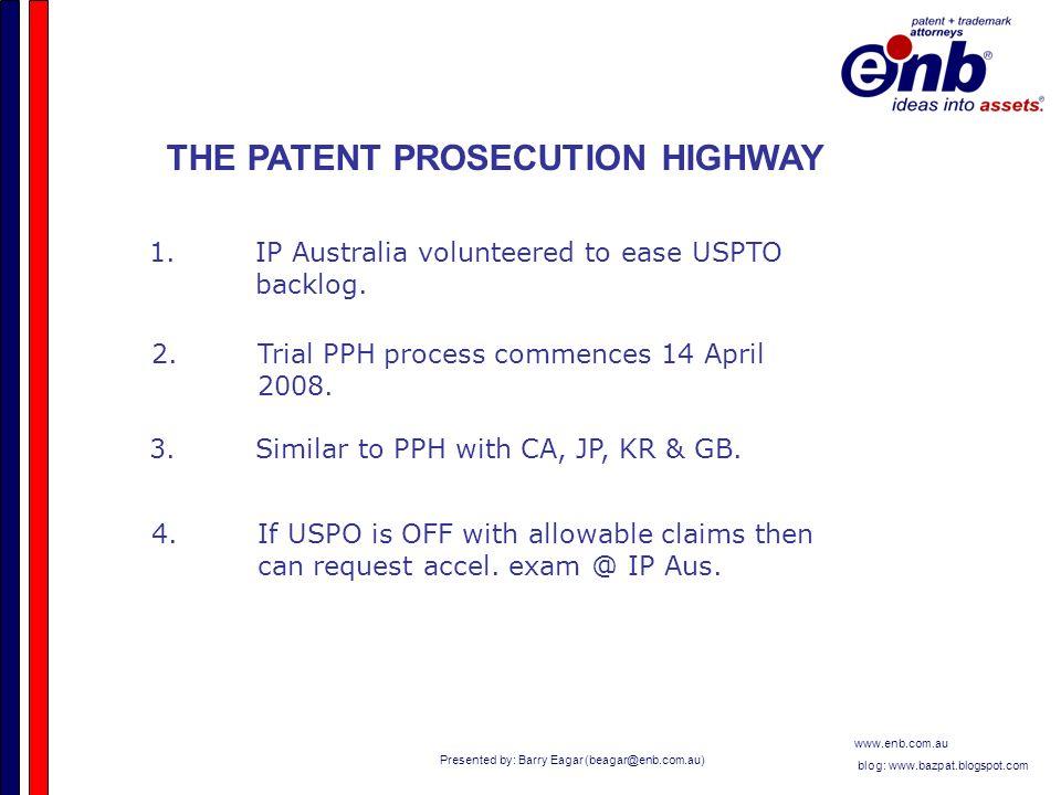 Presented by: Barry Eagar (beagar@enb.com.au) www.enb.com.au blog: www.bazpat.blogspot.com THE PATENT PROSECUTION HIGHWAY 1.IP Australia volunteered to ease USPTO backlog.