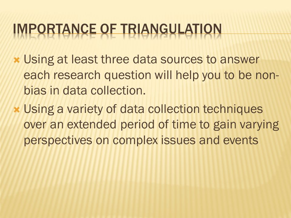 Using at least three data sources to answer each research question will help you to be non- bias in data collection.