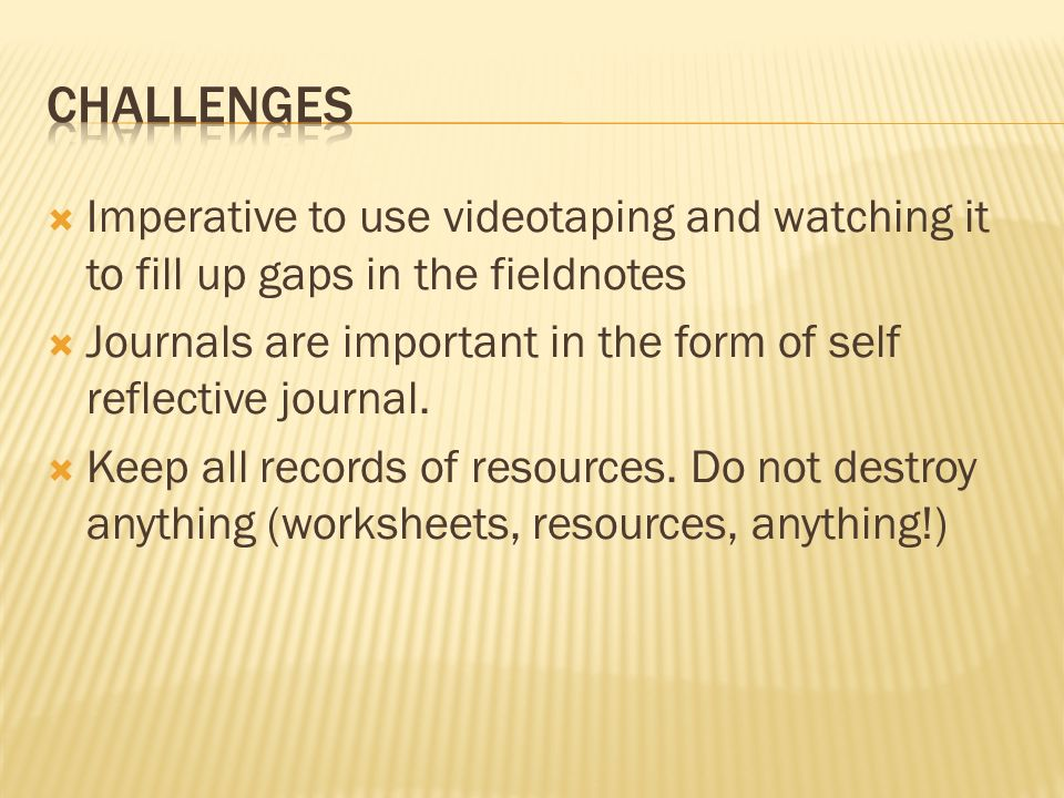Imperative to use videotaping and watching it to fill up gaps in the fieldnotes Journals are important in the form of self reflective journal.