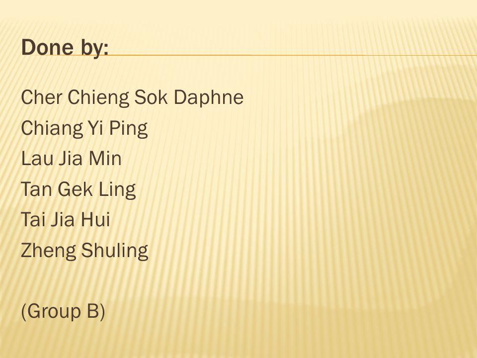 Done by: Cher Chieng Sok Daphne Chiang Yi Ping Lau Jia Min Tan Gek Ling Tai Jia Hui Zheng Shuling (Group B)