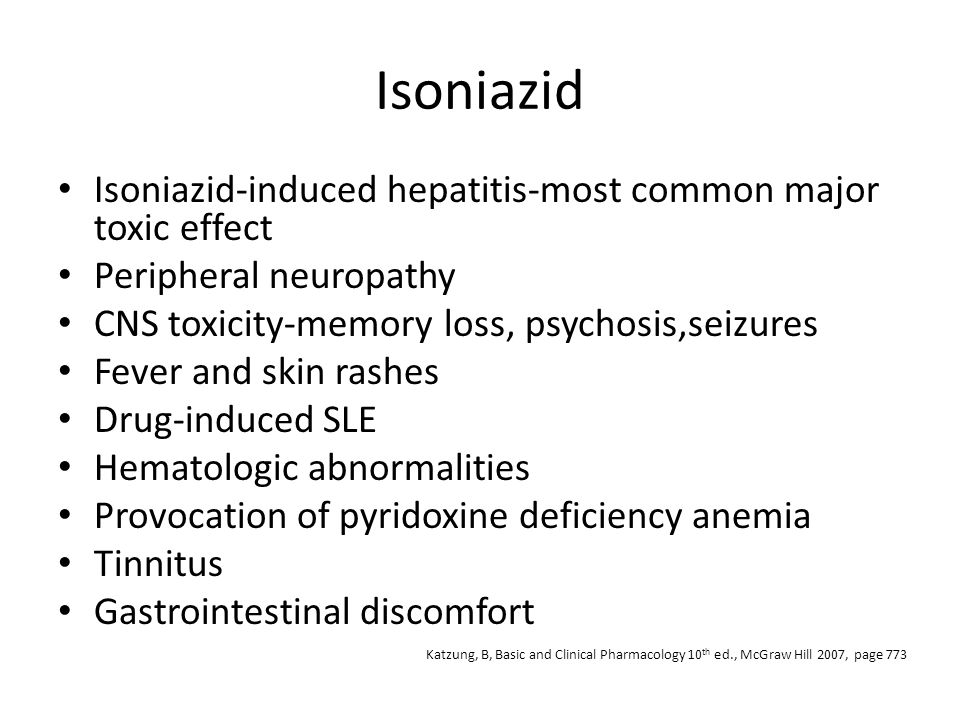 Isoniazid Isoniazid-induced hepatitis-most common major toxic effect Peripheral neuropathy CNS toxicity-memory loss, psychosis,seizures Fever and skin