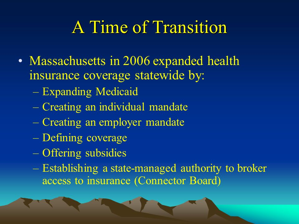 A Time of Transition Massachusetts in 2006 expanded health insurance coverage statewide by: –Expanding Medicaid –Creating an individual mandate –Creating an employer mandate –Defining coverage –Offering subsidies –Establishing a state-managed authority to broker access to insurance (Connector Board)