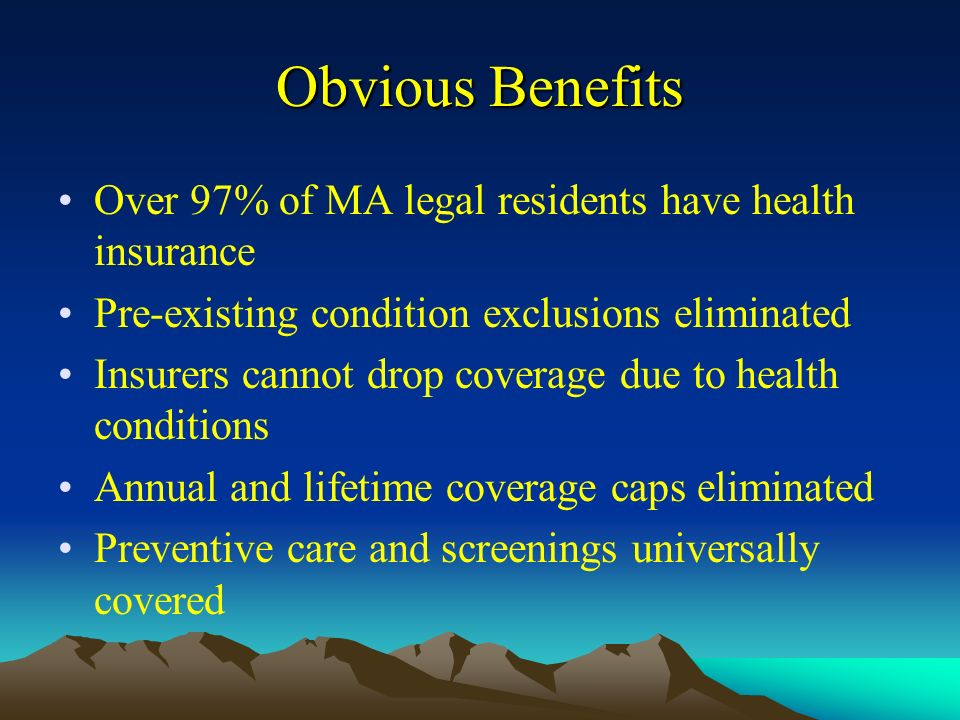 Obvious Benefits Over 97% of MA legal residents have health insurance Pre-existing condition exclusions eliminated Insurers cannot drop coverage due to health conditions Annual and lifetime coverage caps eliminated Preventive care and screenings universally covered