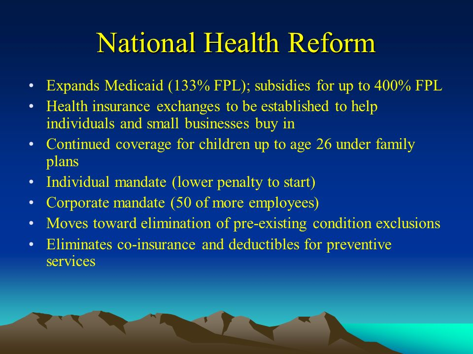 National Health Reform Expands Medicaid (133% FPL); subsidies for up to 400% FPL Health insurance exchanges to be established to help individuals and small businesses buy in Continued coverage for children up to age 26 under family plans Individual mandate (lower penalty to start) Corporate mandate (50 of more employees) Moves toward elimination of pre-existing condition exclusions Eliminates co-insurance and deductibles for preventive services