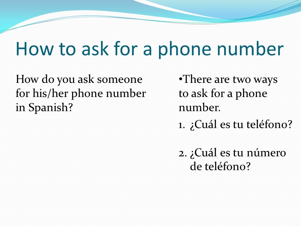 How to ask for a phone number How do you ask someone for his/her phone number in Spanish? There are two ways to ask for a phone number. 1.¿Cuál es tu