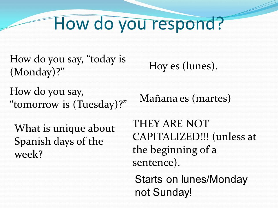How do you respond? How do you say, today is (Monday)? Hoy es (lunes). How do you say, tomorrow is (Tuesday)? Mañana es (martes) What is unique about