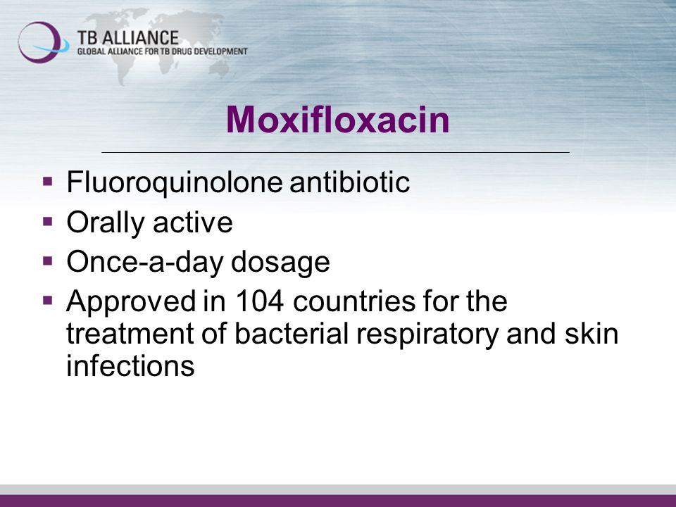Moxifloxacin Fluoroquinolone antibiotic Orally active Once-a-day dosage Approved in 104 countries for the treatment of bacterial respiratory and skin