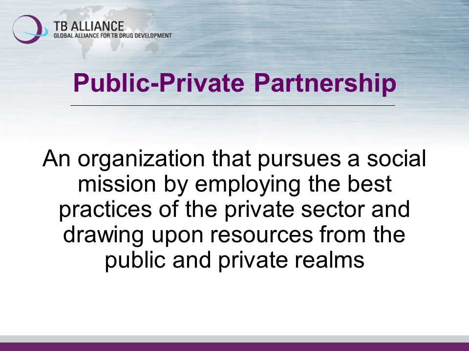 Public-Private Partnership An organization that pursues a social mission by employing the best practices of the private sector and drawing upon resour