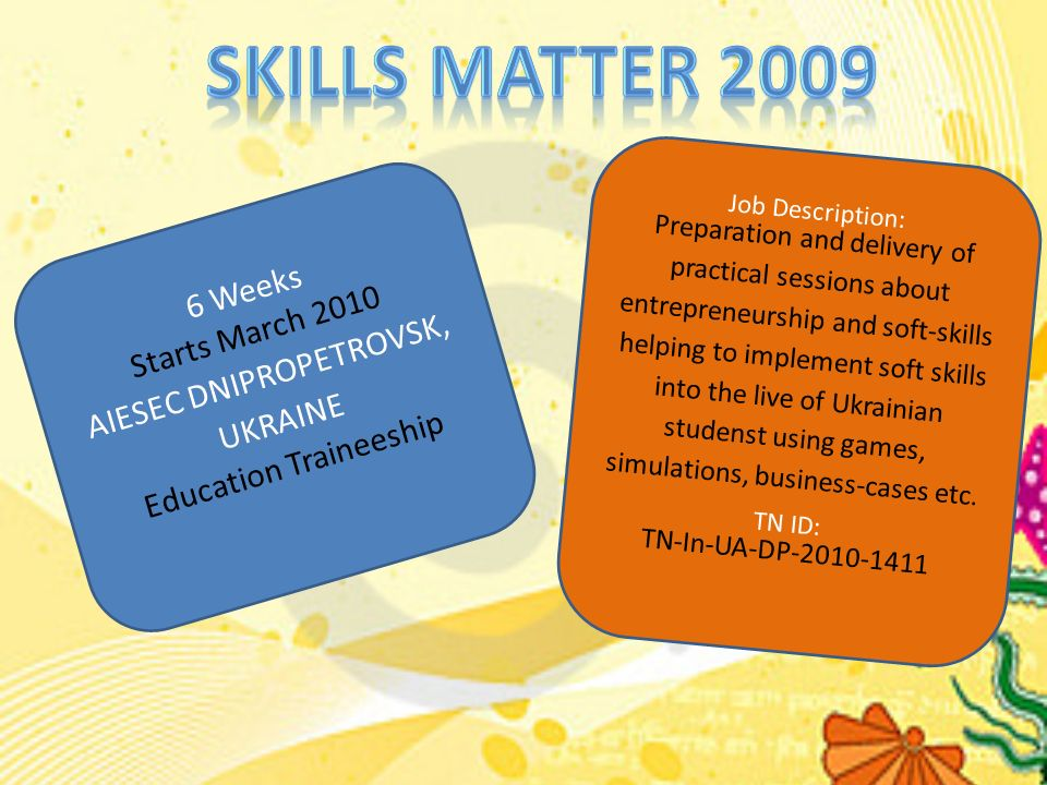 6 Weeks Starts March 2010 AIESEC DNIPROPETROVSK, UKRAINE Education Traineeship Job Description: Preparation and delivery of practical sessions about entrepreneurship and soft-skills helping to implement soft skills into the live of Ukrainian studenst using games, simulations, business-cases etc.