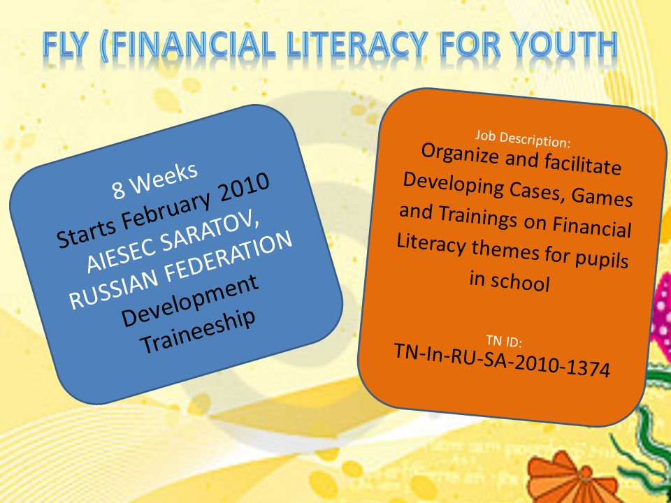 8 Weeks Starts February 2010 AIESEC SARATOV, RUSSIAN FEDERATION Development Traineeship Job Description: Organize and facilitate Developing Cases, Games and Trainings on Financial Literacy themes for pupils in school TN ID: TN-In-RU-SA-2010-1374