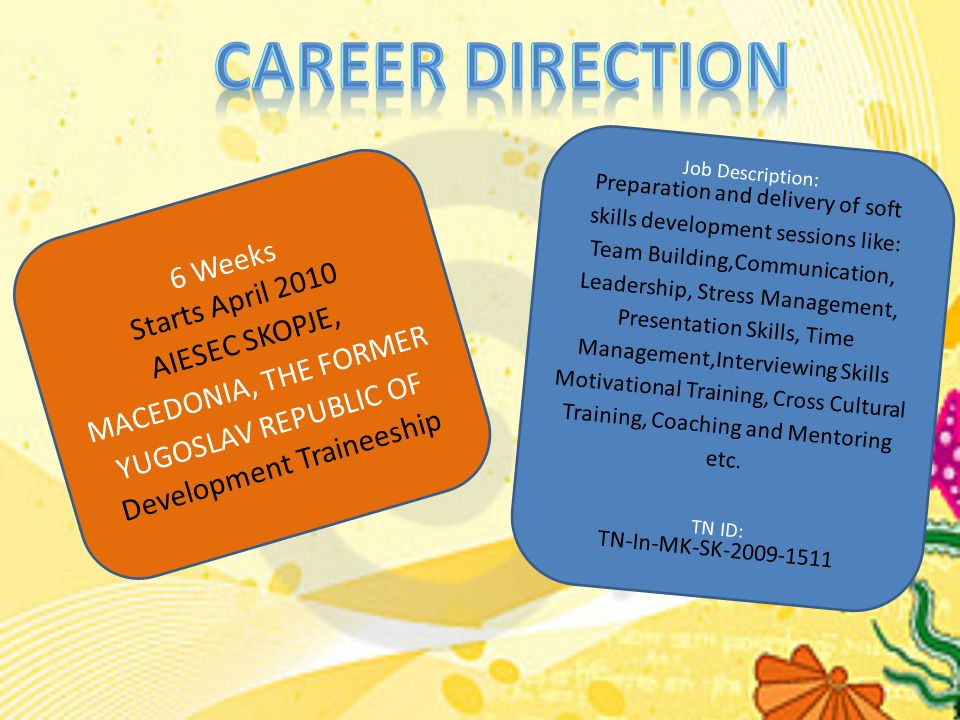 6 Weeks Starts April 2010 AIESEC SKOPJE, MACEDONIA, THE FORMER YUGOSLAV REPUBLIC OF Development Traineeship Job Description: Preparation and delivery of soft skills development sessions like: Team Building,Communication, Leadership, Stress Management, Presentation Skills, Time Management,Interviewing Skills Motivational Training, Cross Cultural Training, Coaching and Mentoring etc.