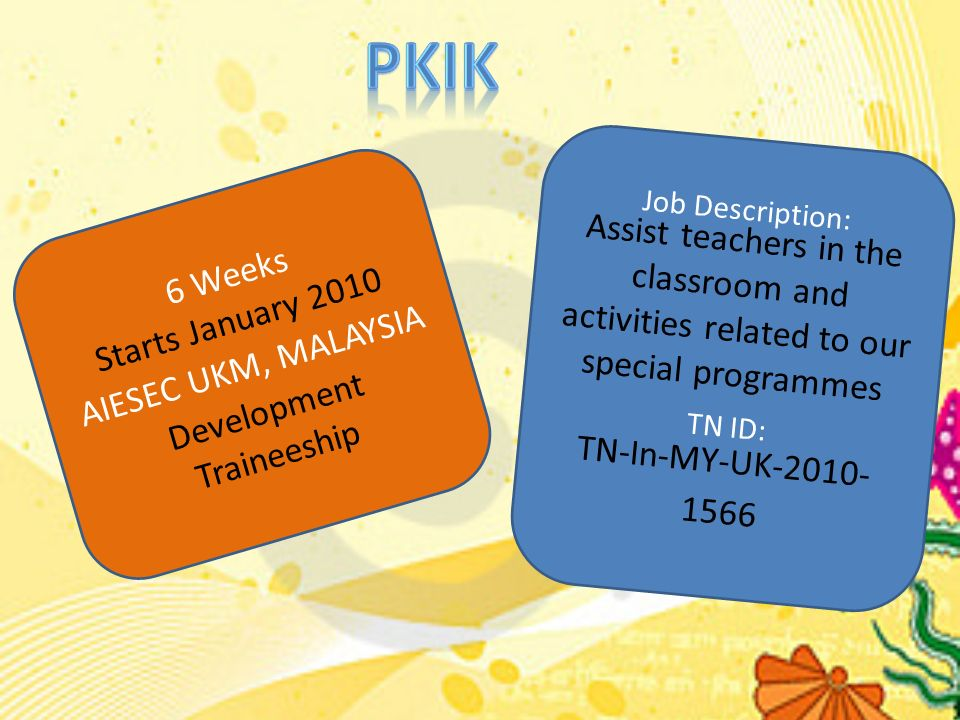 6 Weeks Starts January 2010 AIESEC UKM, MALAYSIA Development Traineeship Job Description: Assist teachers in the classroom and activities related to our special programmes TN ID: TN-In-MY-UK-2010- 1566