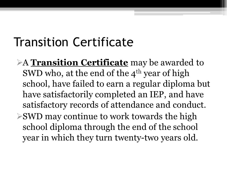 Transition Certificate A Transition Certificate may be awarded to SWD who, at the end of the 4 th year of high school, have failed to earn a regular d