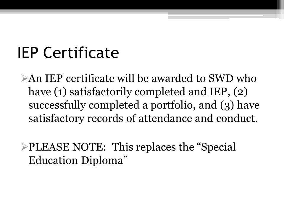 IEP Certificate An IEP certificate will be awarded to SWD who have (1) satisfactorily completed and IEP, (2) successfully completed a portfolio, and (